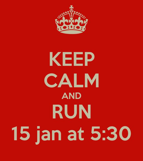KEEP CALM AND RUN 15 jan at 5:30
