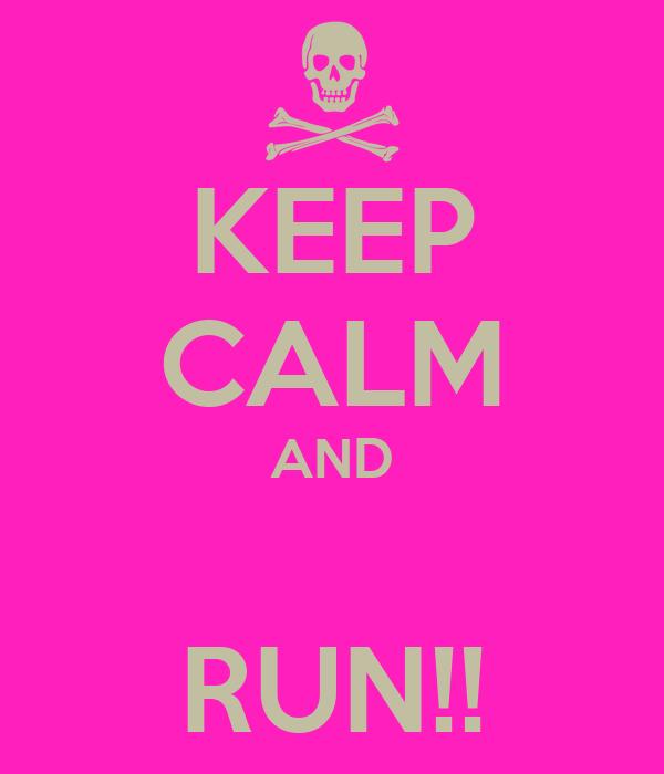 KEEP CALM AND  RUN!!