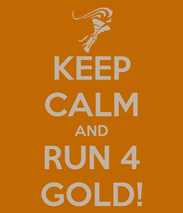 KEEP CALM AND RUN 4 GOLD!