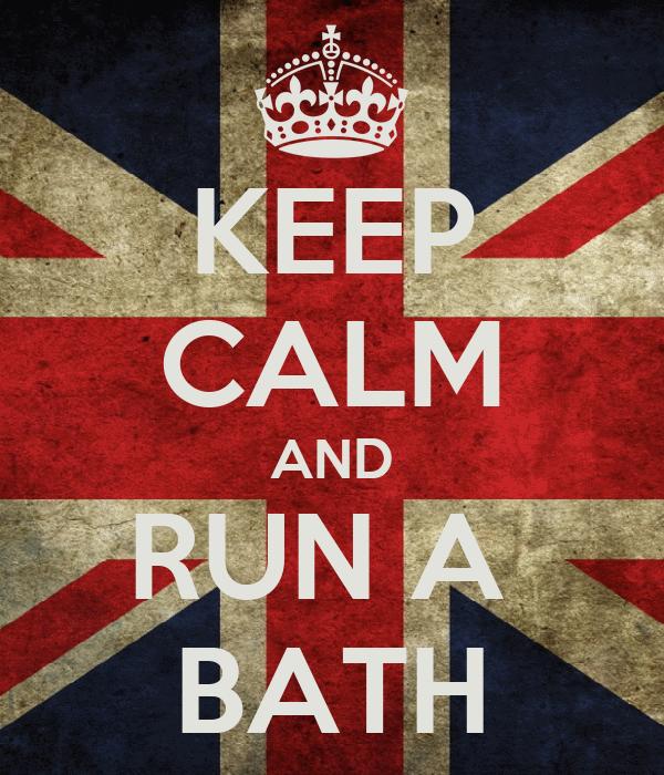 KEEP CALM AND RUN A  BATH