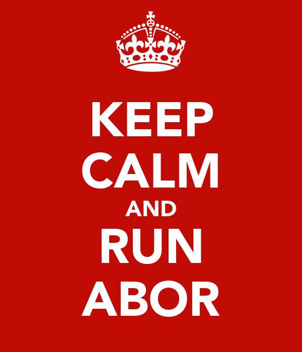 KEEP CALM AND RUN ABOR