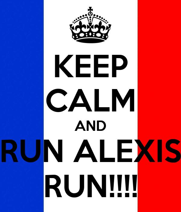 KEEP CALM AND RUN ALEXIS RUN!!!!