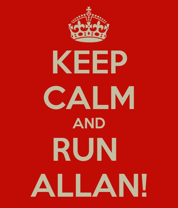 KEEP CALM AND RUN  ALLAN!
