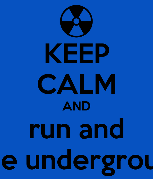 KEEP CALM AND run and hide underground