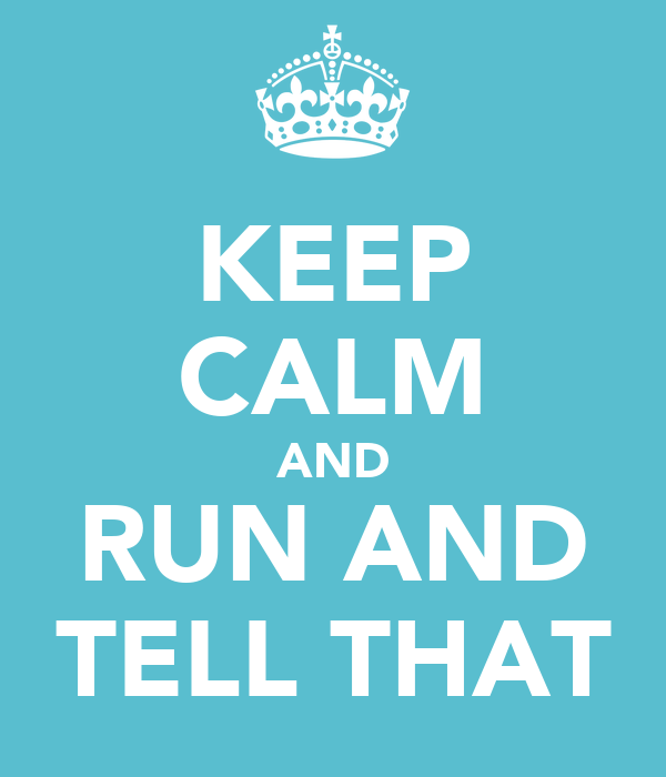 KEEP CALM AND RUN AND TELL THAT