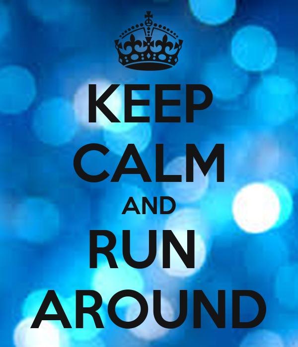 KEEP CALM AND RUN  AROUND