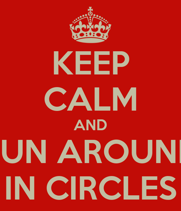 KEEP CALM AND RUN AROUND IN CIRCLES