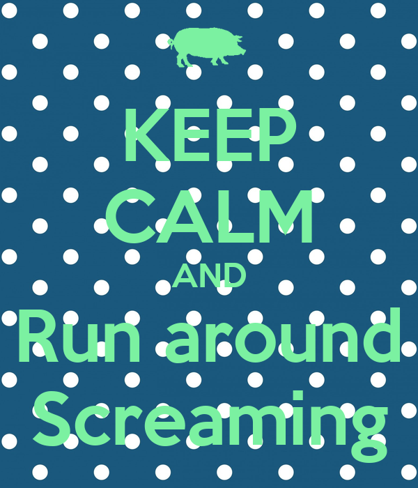 KEEP CALM AND Run around Screaming