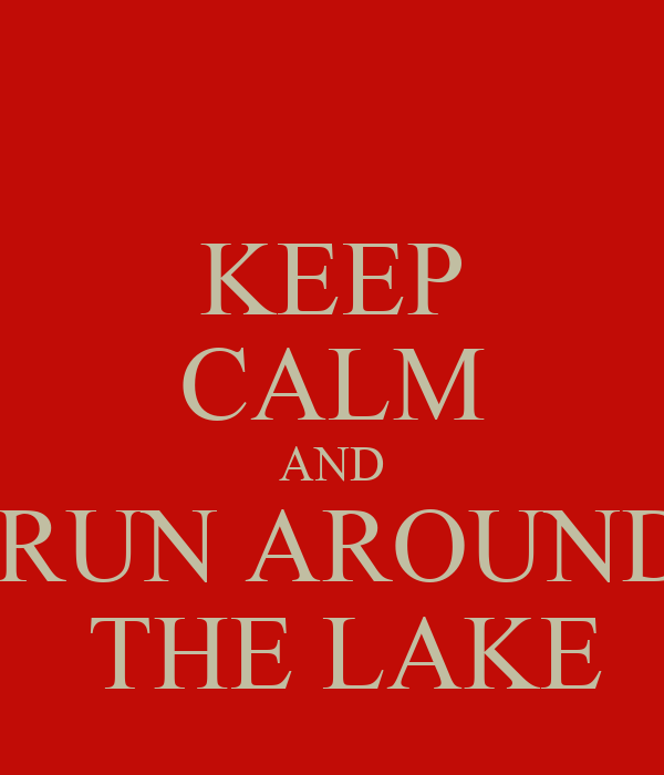 KEEP CALM AND  RUN AROUND  THE LAKE