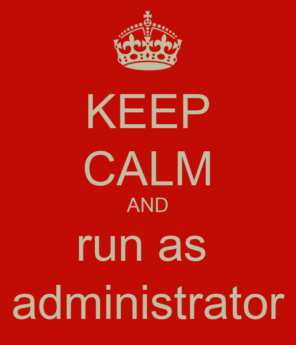 KEEP CALM AND run as  administrator