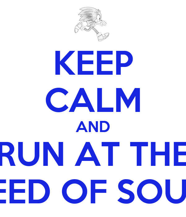 KEEP CALM AND RUN AT THE SPEED OF SOUND