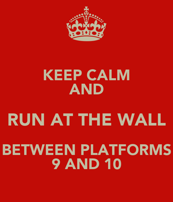 KEEP CALM AND RUN AT THE WALL BETWEEN PLATFORMS 9 AND 10