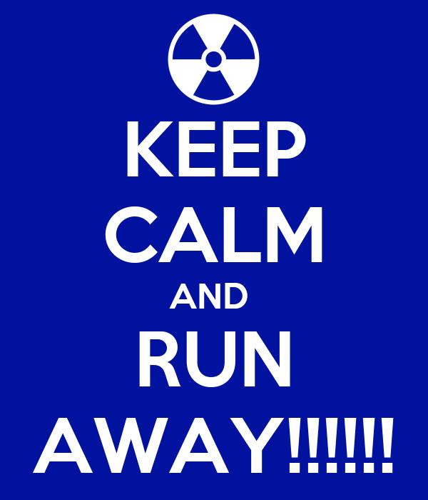 KEEP CALM AND  RUN AWAY!!!!!!