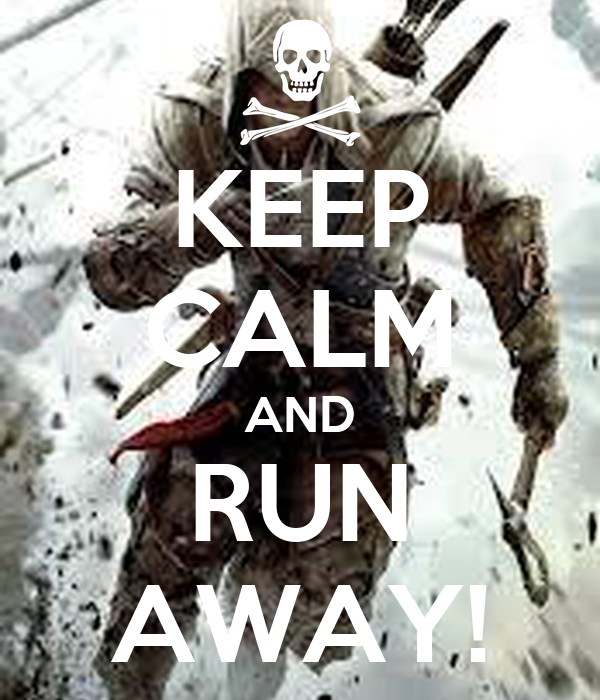 KEEP CALM AND RUN AWAY!