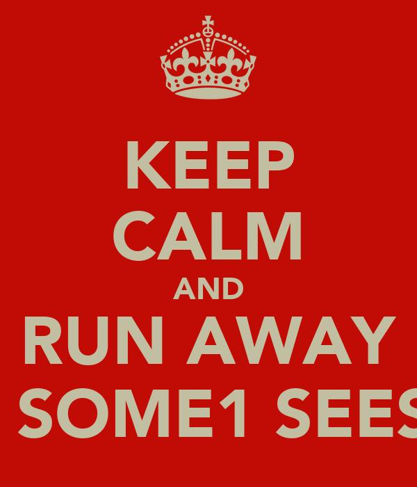 KEEP CALM AND RUN AWAY B4 SOME1 SEES U
