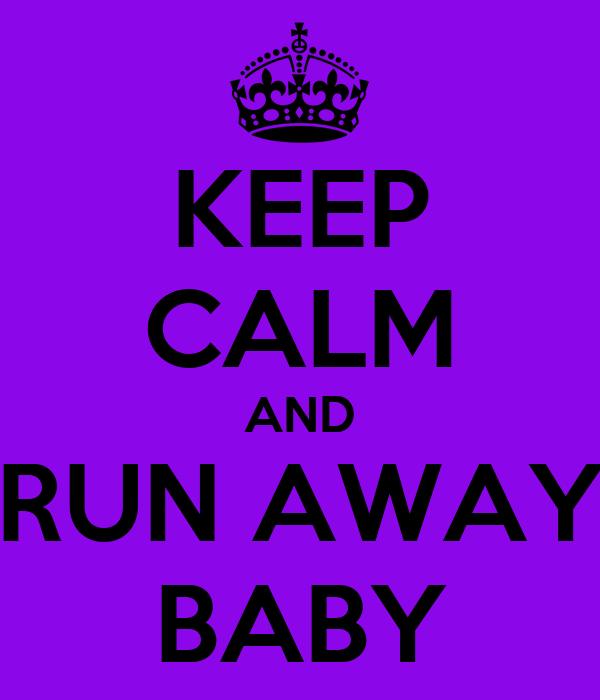 KEEP CALM AND RUN AWAY BABY