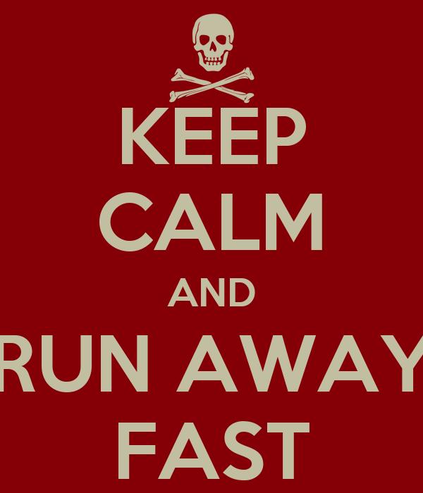 KEEP CALM AND RUN AWAY FAST