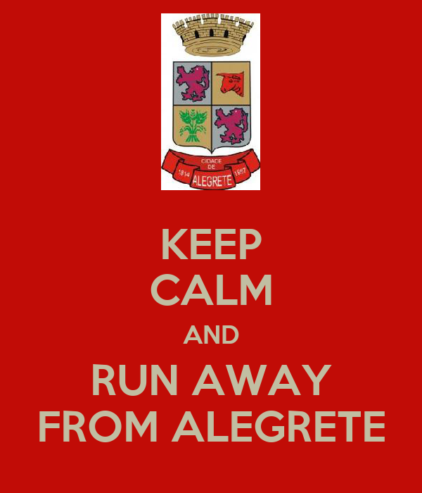 KEEP CALM AND RUN AWAY FROM ALEGRETE