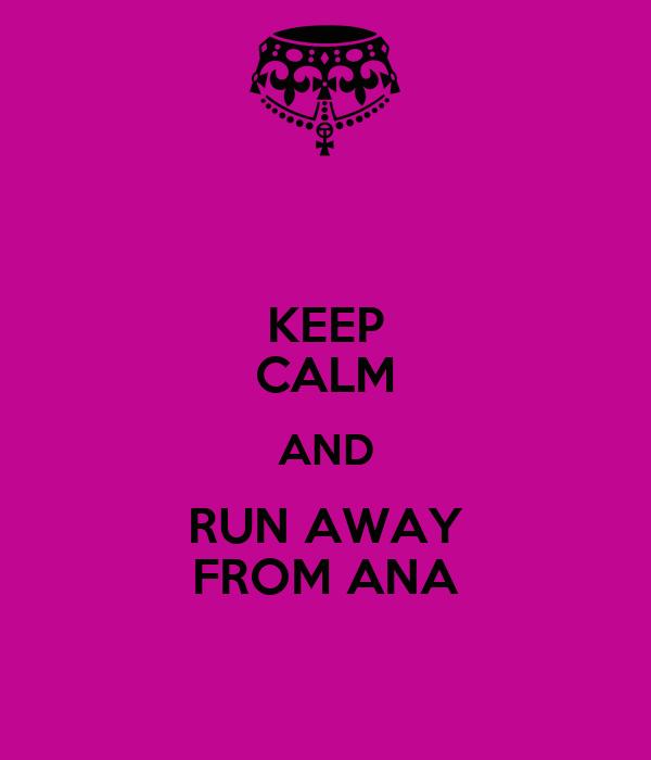 KEEP CALM AND RUN AWAY FROM ANA