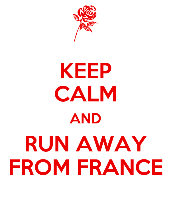 KEEP CALM AND RUN AWAY FROM FRANCE