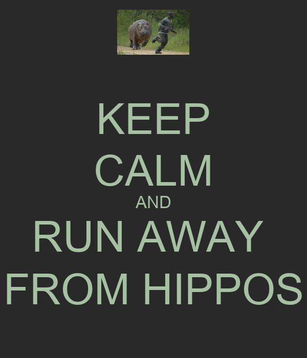 KEEP CALM AND RUN AWAY   FROM HIPPOS