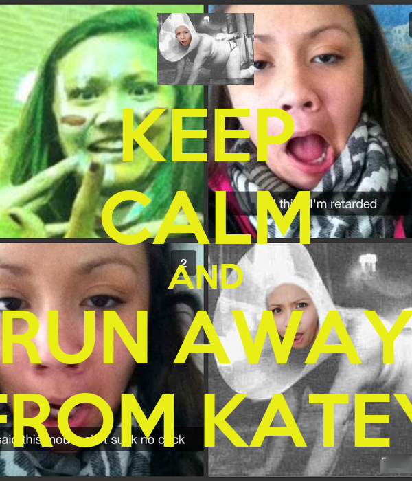 KEEP CALM AND RUN AWAY FROM KATEY