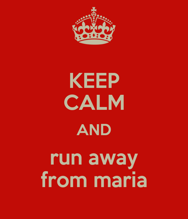 KEEP CALM AND run away from maria