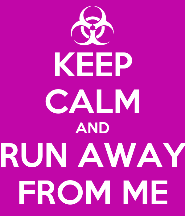 KEEP CALM AND RUN AWAY FROM ME