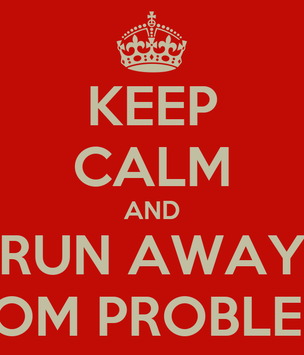 KEEP CALM AND RUN AWAY FROM PROBLEMS