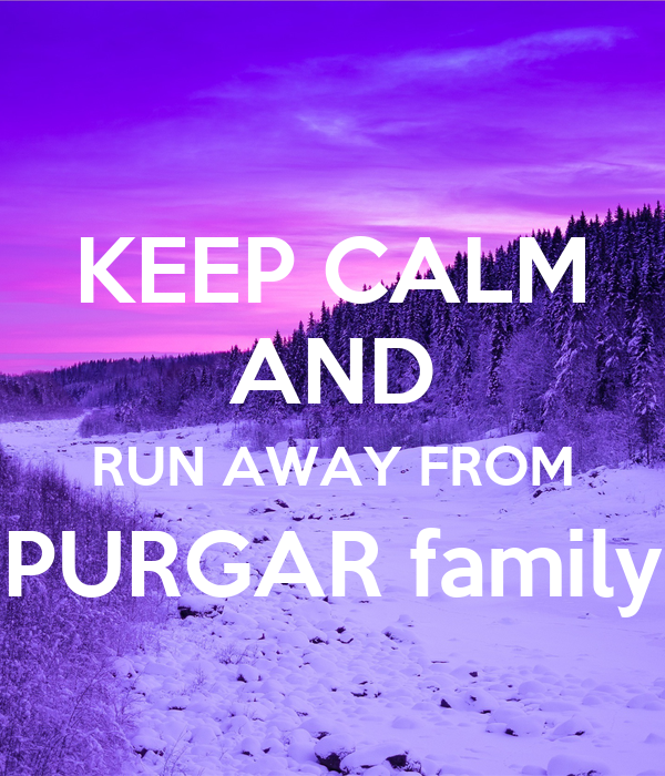 KEEP CALM AND RUN AWAY FROM PURGAR family