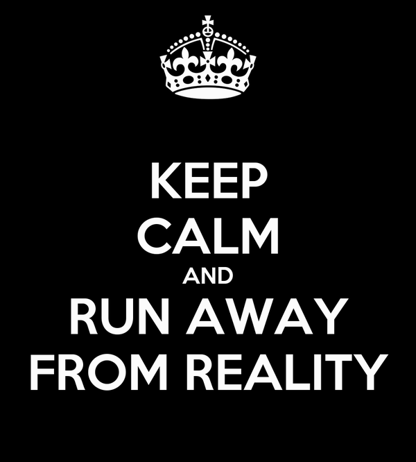 KEEP CALM AND RUN AWAY FROM REALITY