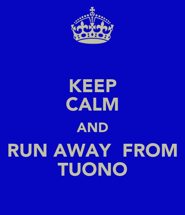 KEEP CALM AND RUN AWAY  FROM TUONO