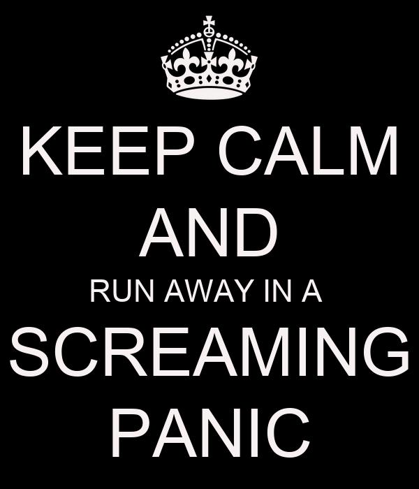 KEEP CALM AND RUN AWAY IN A  SCREAMING PANIC