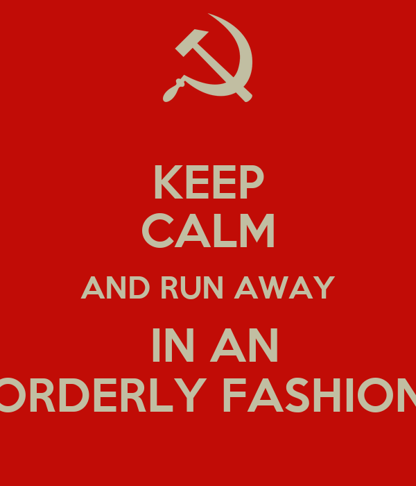 KEEP CALM AND RUN AWAY  IN AN ORDERLY FASHION
