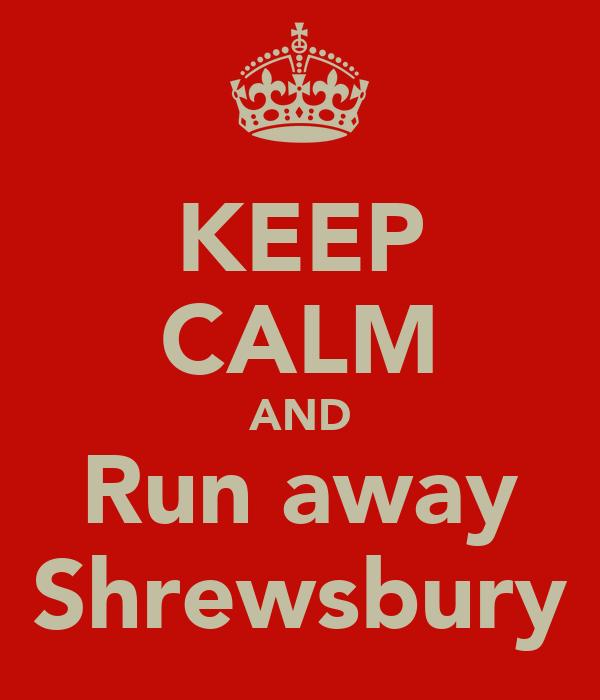 KEEP CALM AND Run away Shrewsbury