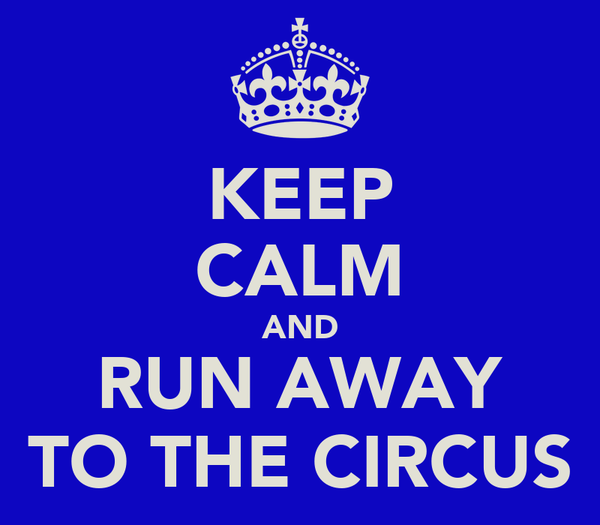 KEEP CALM AND RUN AWAY TO THE CIRCUS