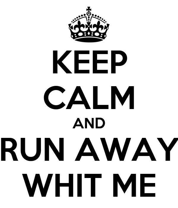 KEEP CALM AND RUN AWAY WHIT ME