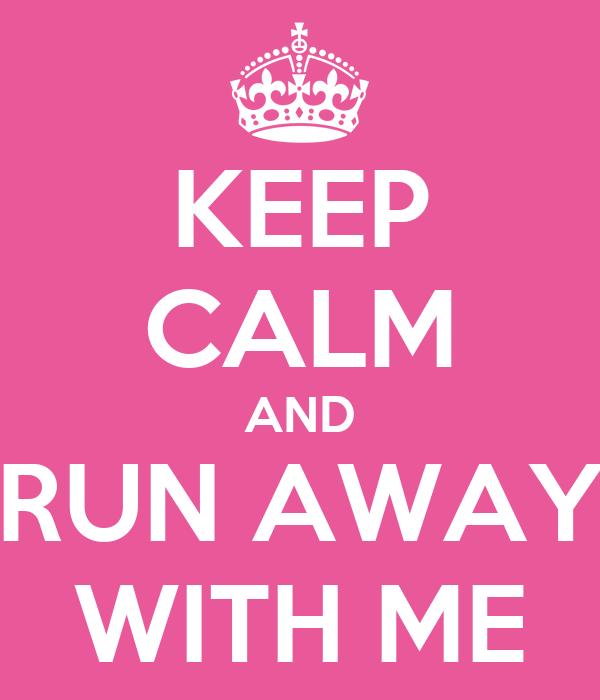 KEEP CALM AND RUN AWAY WITH ME