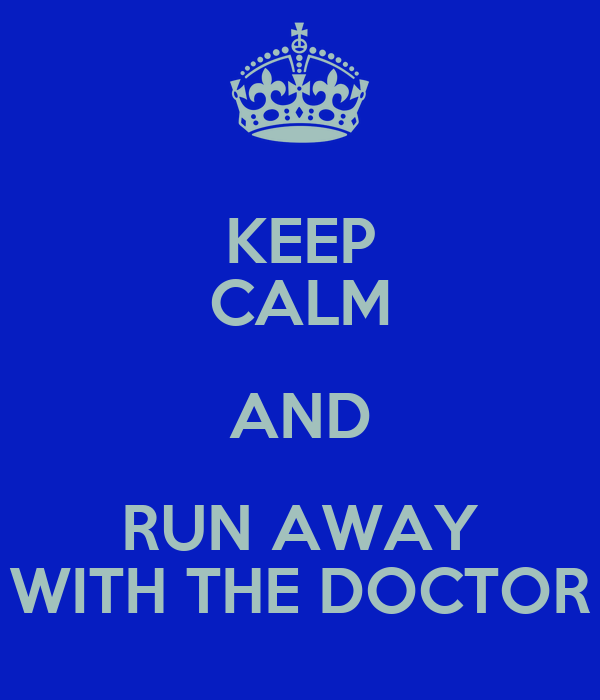 KEEP CALM AND RUN AWAY WITH THE DOCTOR