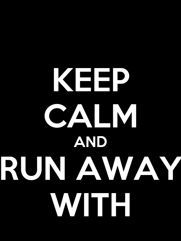 KEEP CALM AND RUN AWAY WITH
