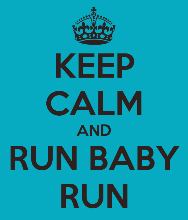 KEEP CALM AND RUN BABY RUN