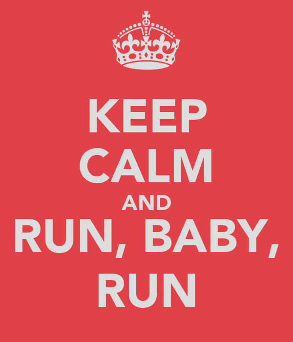 KEEP CALM AND RUN, BABY, RUN