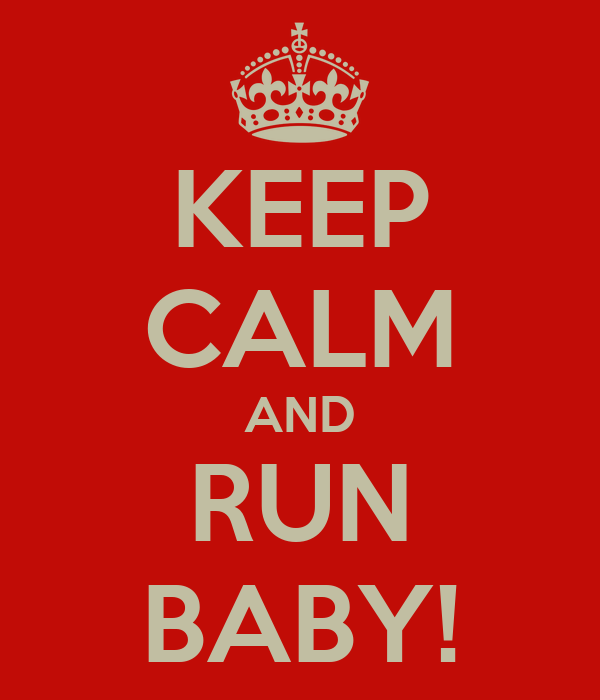 KEEP CALM AND RUN BABY!