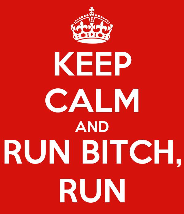 KEEP CALM AND RUN BITCH, RUN