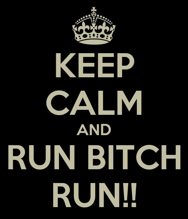 KEEP CALM AND RUN BITCH RUN!!