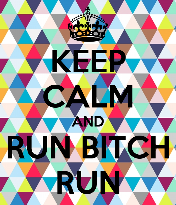 KEEP CALM AND RUN BITCH RUN