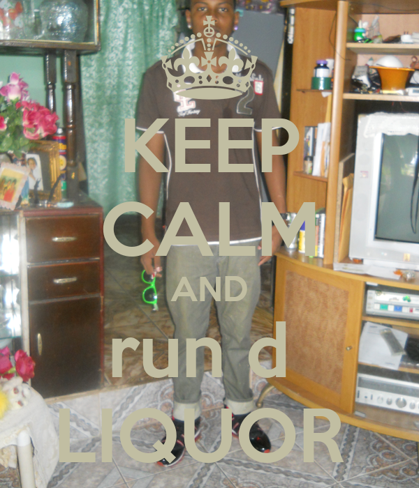 KEEP CALM AND run d  LIQUOR
