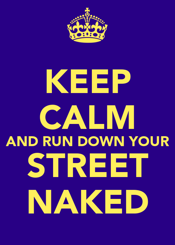 KEEP CALM AND RUN DOWN YOUR STREET NAKED