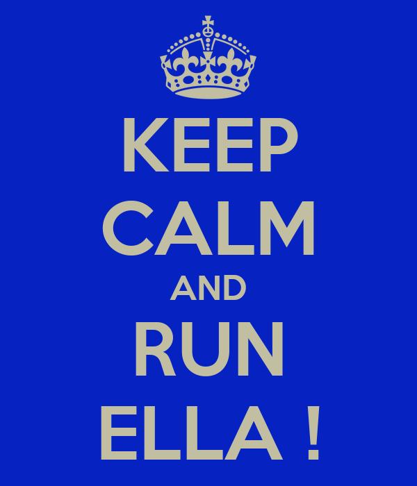 KEEP CALM AND RUN ELLA !
