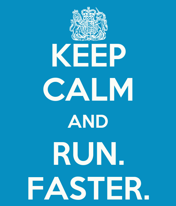 KEEP CALM AND RUN. FASTER.